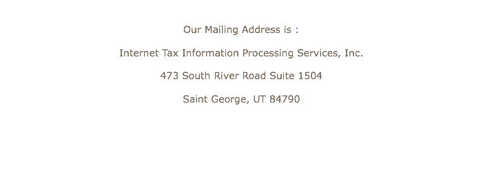 Our Mailing Address is : Internet Tax Information Processing Services, Inc. 473 South River Road Suite 1504 Saint George, UT 84790
